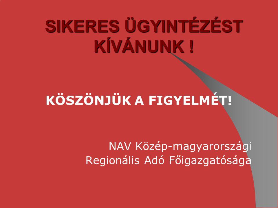 SIKERES ÜGYINTÉZÉST KÍVÁNUNK ! KÖSZÖNJÜK A FIGYELMÉT! NAV Közép-magyarországi Regionális Adó Főigazgatósága