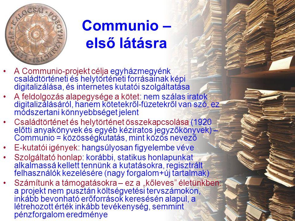 """Communio – első látásra A Communio-projekt célja egyházmegyénk családtörténeti és helytörténeti forrásainak képi digitalizálása, és internetes kutatói szolgáltatása A feldolgozás alapegysége a kötet: nem szálas iratok digitalizálásáról, hanem kötetekről-füzetekről van szó, ez módszertani könnyebbséget jelent Családtörténet és helytörténet összekapcsolása (1920 előtti anyakönyvek és egyéb kéziratos jegyzőkönyvek) – Communio = közösségkutatás, mint közös nevező E-kutatói igények: hangsúlyosan figyelembe véve Szolgáltató honlap: korábbi, statikus honlapunkat alkalmassá kellett tennünk a kutatásokra, regisztrált felhasználók kezelésére (nagy forgalom+új tartalmak) Számítunk a támogatásokra – ez a """"kőleves életünkben: a projekt nem pusztán költségvetési tervszámokon, inkább bevonható erőforrások keresésén alapul, a létrehozott érték inkább tevékenység, semmint pénzforgalom eredménye"""