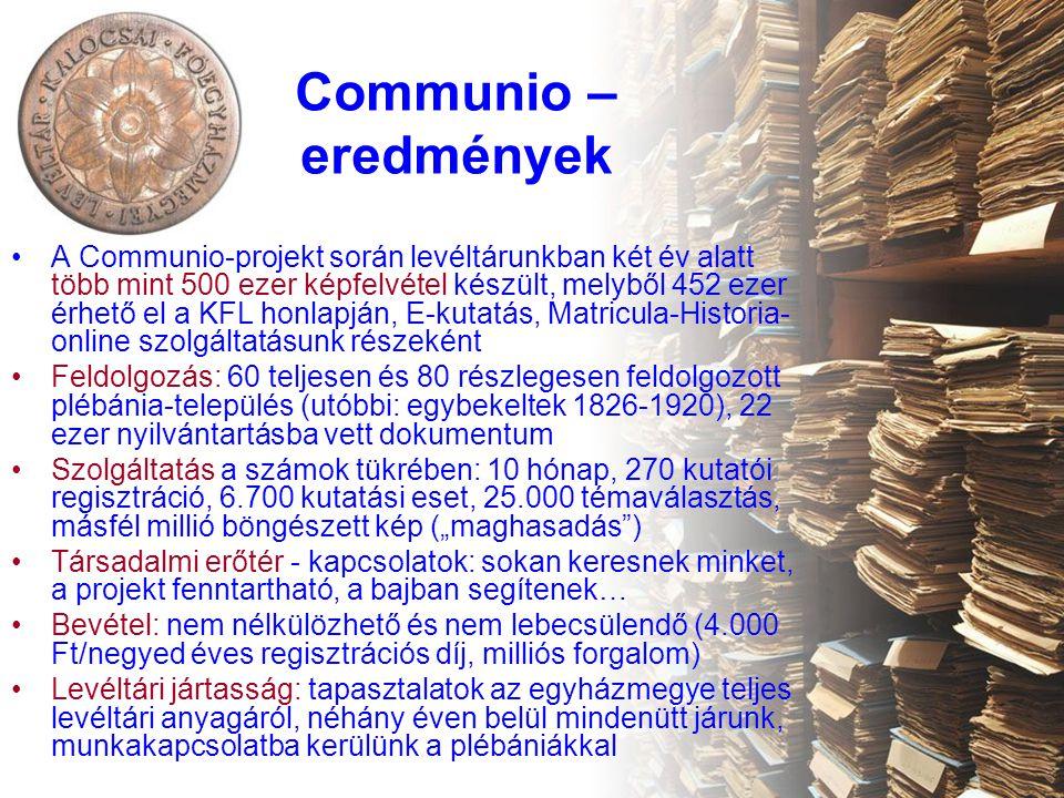 """Communio – eredmények A Communio-projekt során levéltárunkban két év alatt több mint 500 ezer képfelvétel készült, melyből 452 ezer érhető el a KFL honlapján, E-kutatás, Matricula-Historia- online szolgáltatásunk részeként Feldolgozás: 60 teljesen és 80 részlegesen feldolgozott plébánia-település (utóbbi: egybekeltek 1826-1920), 22 ezer nyilvántartásba vett dokumentum Szolgáltatás a számok tükrében: 10 hónap, 270 kutatói regisztráció, 6.700 kutatási eset, 25.000 témaválasztás, másfél millió böngészett kép (""""maghasadás ) Társadalmi erőtér - kapcsolatok: sokan keresnek minket, a projekt fenntartható, a bajban segítenek… Bevétel: nem nélkülözhető és nem lebecsülendő (4.000 Ft/negyed éves regisztrációs díj, milliós forgalom) Levéltári jártasság: tapasztalatok az egyházmegye teljes levéltári anyagáról, néhány éven belül mindenütt járunk, munkakapcsolatba kerülünk a plébániákkal"""