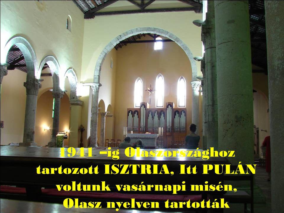 1941 –ig Olaszországhoz tartozott ISZTRIA, Itt PULÁN voltunk vasárnapi misén, Olasz nyelven tartották