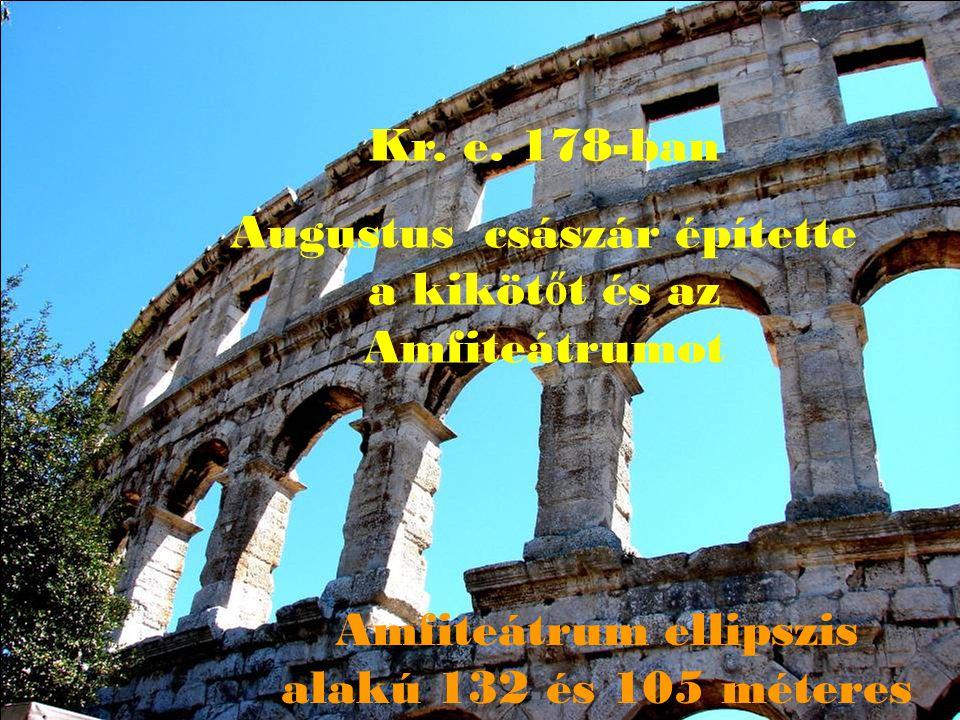 Kr. e. 178-ban Augustus császár építette a kiköt ő t és az Amfiteátrumot Amfiteátrum ellipszis alakú 132 és 105 méteres