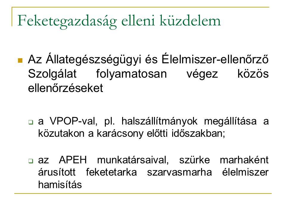 Feketegazdaság elleni küzdelem Az Állategészségügyi és Élelmiszer-ellenőrző Szolgálat folyamatosan végez közös ellenőrzéseket  a VPOP-val, pl.