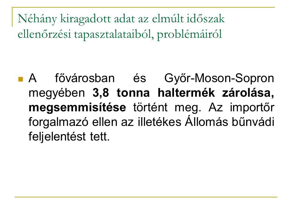 Néhány kiragadott adat az elmúlt időszak ellenőrzési tapasztalataiból, problémáiról A fővárosban és Győr-Moson-Sopron megyében 3,8 tonna haltermék zárolása, megsemmisítése történt meg.
