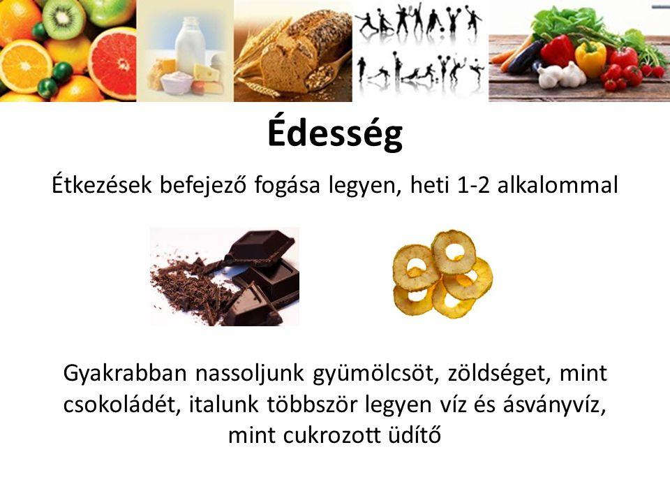 Édesség Étkezések befejező fogása legyen, heti 1-2 alkalommal Gyakrabban nassoljunk gyümölcsöt, zöldséget, mint csokoládét, italunk többször legyen ví