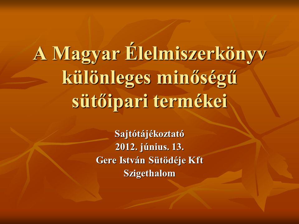 A Magyar Élelmiszerkönyv különleges minőségű sütőipari termékei Sajtótájékoztató 2012. június. 13. Gere István Sütödéje Kft Szigethalom