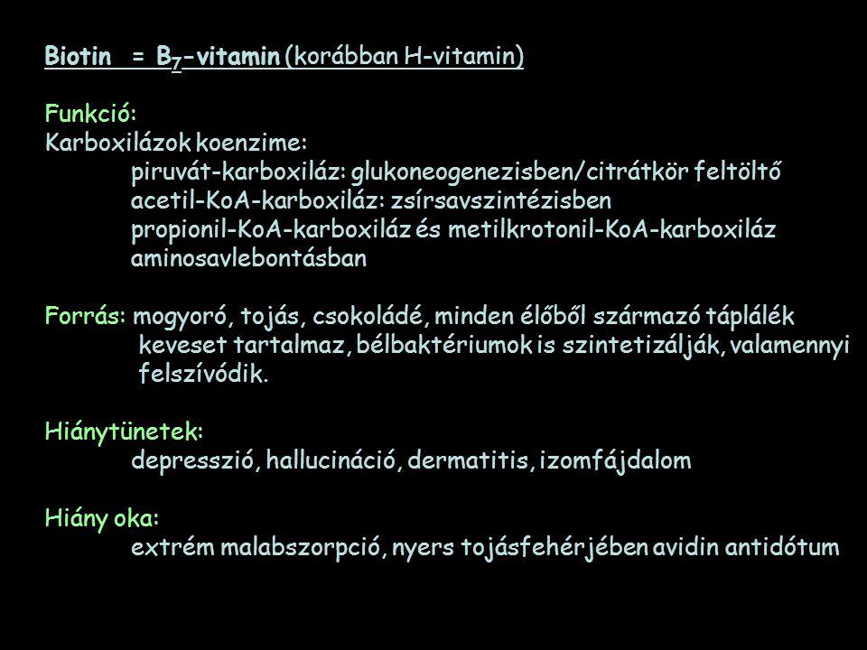 Biotin= B 7 -vitamin (korábban H-vitamin) Funkció: Karboxilázok koenzime: piruvát-karboxiláz: glukoneogenezisben/citrátkör feltöltő acetil-KoA-karboxi