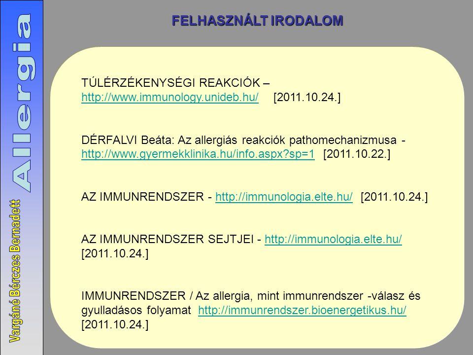TÚLÉRZÉKENYSÉGI REAKCIÓK – http://www.immunology.unideb.hu/ [2011.10.24.] http://www.immunology.unideb.hu/ DÉRFALVI Beáta: Az allergiás reakciók pathomechanizmusa - http://www.gyermekklinika.hu/info.aspx?sp=1 [2011.10.22.] http://www.gyermekklinika.hu/info.aspx?sp=1 AZ IMMUNRENDSZER - http://immunologia.elte.hu/ [2011.10.24.]http://immunologia.elte.hu/ AZ IMMUNRENDSZER SEJTJEI - http://immunologia.elte.hu/ [2011.10.24.]http://immunologia.elte.hu/ IMMUNRENDSZER / Az allergia, mint immunrendszer -válasz és gyulladásos folyamat http://immunrendszer.bioenergetikus.hu/ [2011.10.24.]http://immunrendszer.bioenergetikus.hu/ FELHASZNÁLT IRODALOM