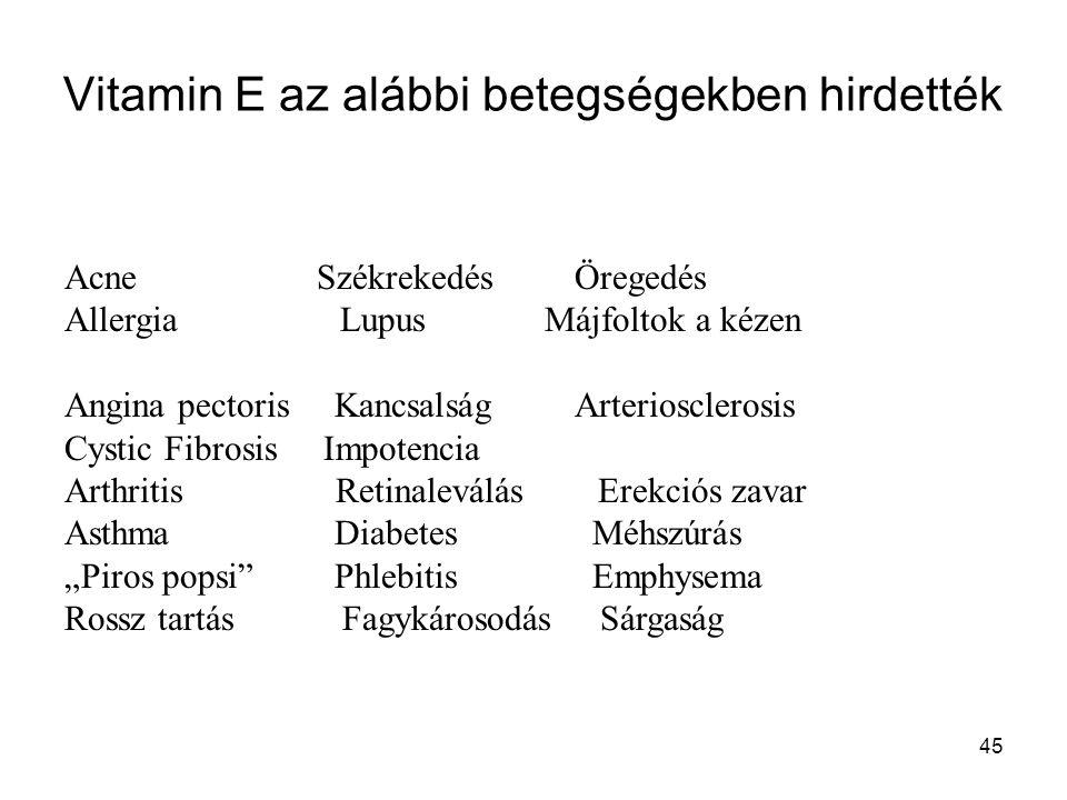 45 Vitamin E az alábbi betegségekben hirdették Acne Székrekedés Öregedés Allergia Lupus Májfoltok a kézen Angina pectoris Kancsalság Arteriosclerosis