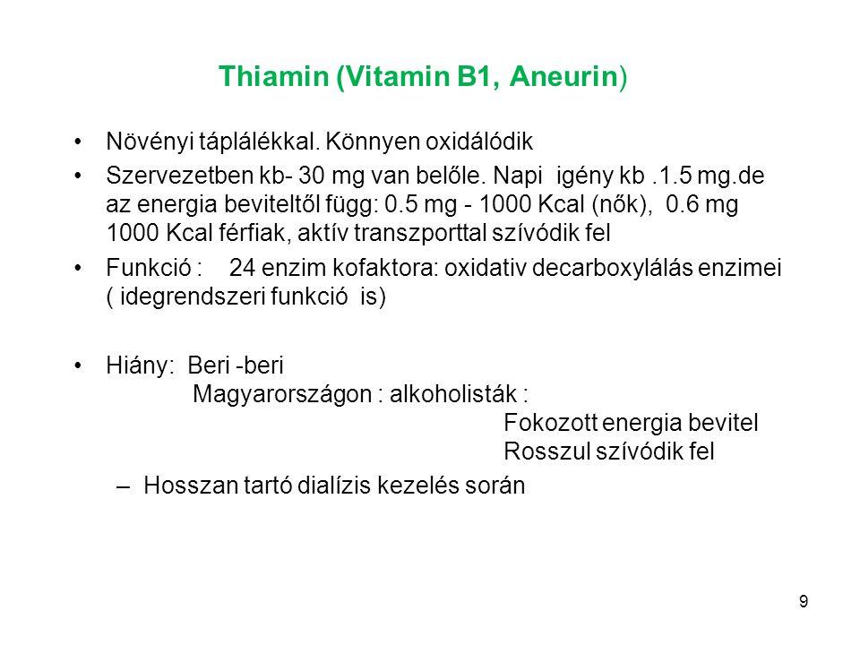 9 Thiamin (Vitamin B1, Aneurin) Növényi táplálékkal. Könnyen oxidálódik Szervezetben kb- 30 mg van belőle. Napi igény kb.1.5 mg.de az energia bevitelt