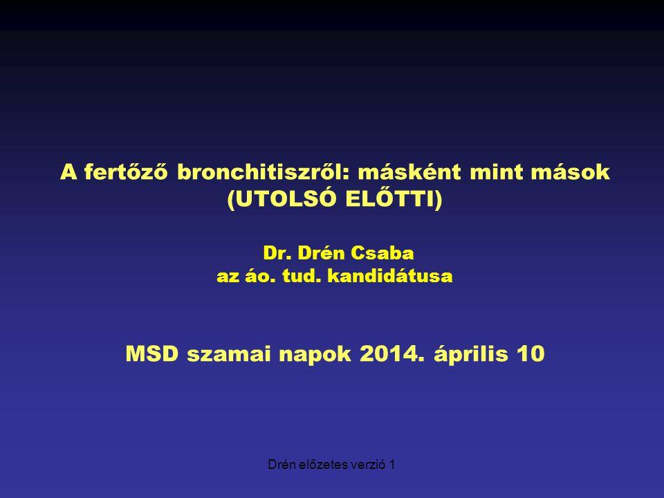 Drén előzetes verzió 1 A fertőző bronchitiszről: másként mint mások (UTOLSÓ ELŐTTI) Dr. Drén Csaba az áo. tud. kandidátusa MSD szamai napok 2014. ápri