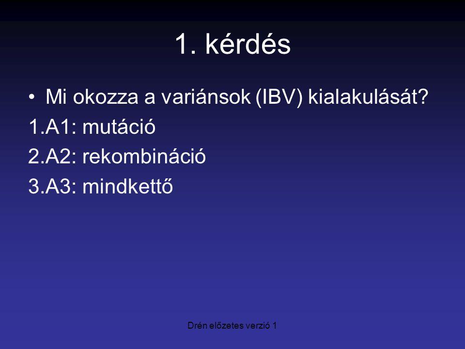 1. kérdés Mi okozza a variánsok (IBV) kialakulását? 1.A1: mutáció 2.A2: rekombináció 3.A3: mindkettő Drén előzetes verzió 1