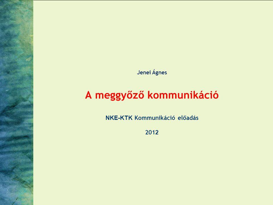 Jenei Ágnes A meggyőző kommunikáció NKE-KTK Kommunikáció előadás 201 2
