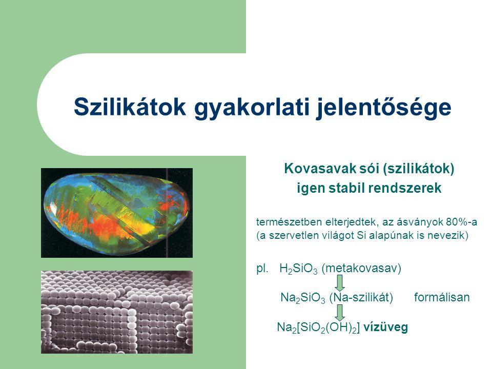 Szilikátok gyakorlati jelentősége Kovasavak sói (szilikátok) igen stabil rendszerek természetben elterjedtek, az ásványok 80%-a (a szervetlen világot Si alapúnak is nevezik) pl.