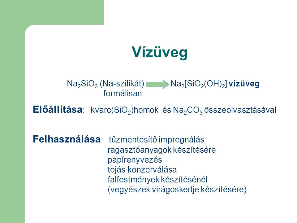 Vízüveg Na 2 SiO 3 (Na-szilikát) Na 2 [SiO 2 (OH) 2 ] vízüveg formálisan Előállítása : kvarc(SiO 2 )homok és Na 2 CO 3 összeolvasztásával Felhasználása : tűzmentesítő impregnálás ragasztóanyagok készítésére papírenyvezés tojás konzerválása falfestmények készítésénél (vegyészek virágoskertje készítésére)