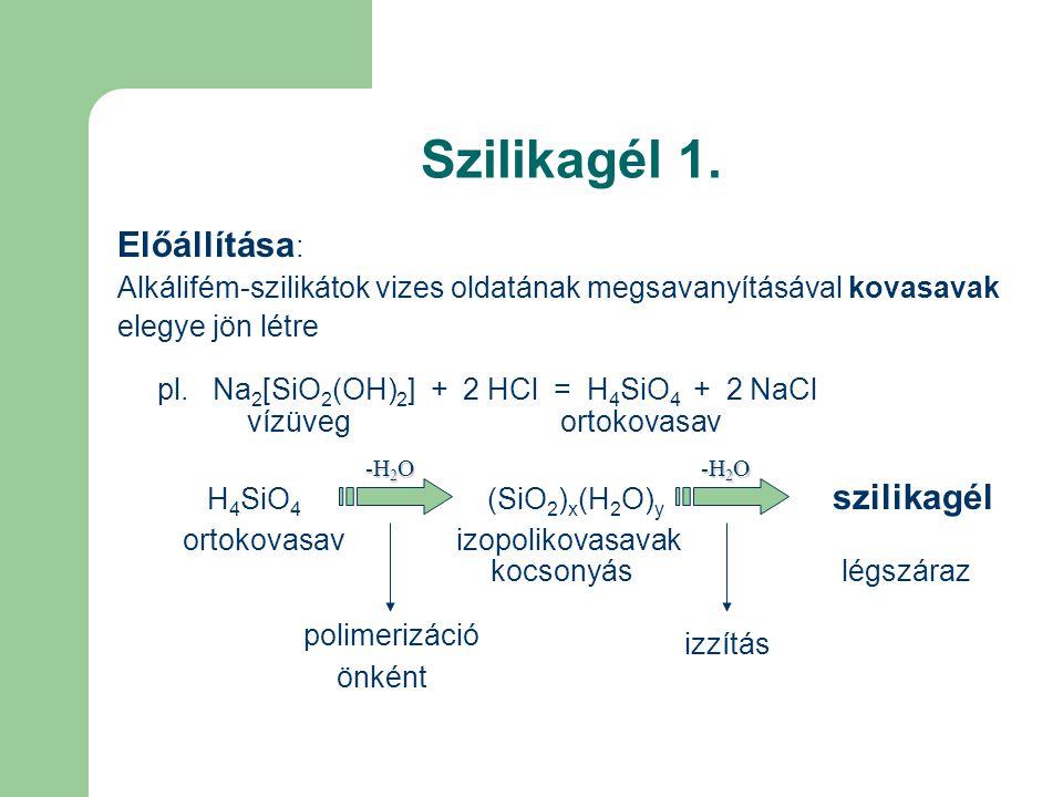 Szilikagél 1. Előállítása : Alkálifém-szilikátok vizes oldatának megsavanyításával kovasavak elegye jön létre pl. Na 2 [SiO 2 (OH) 2 ] + 2 HCl = H 4 S