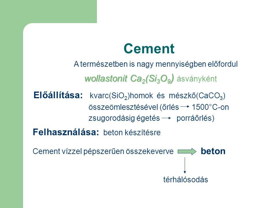 Cement Felhasználása: beton készítésre Cement vízzel pépszerűen összekeverve beton térhálósodás A természetben is nagy mennyiségben előfordul wollastonit Ca 2 (Si 3 O 9 ) wollastonit Ca 2 (Si 3 O 9 ) ásványként Előállítása: kvarc(SiO 2 )homok és mészkő(CaCO 3 ) összeömlesztésével (őrlés 1500°C-on zsugorodásig égetés porráőrlés)