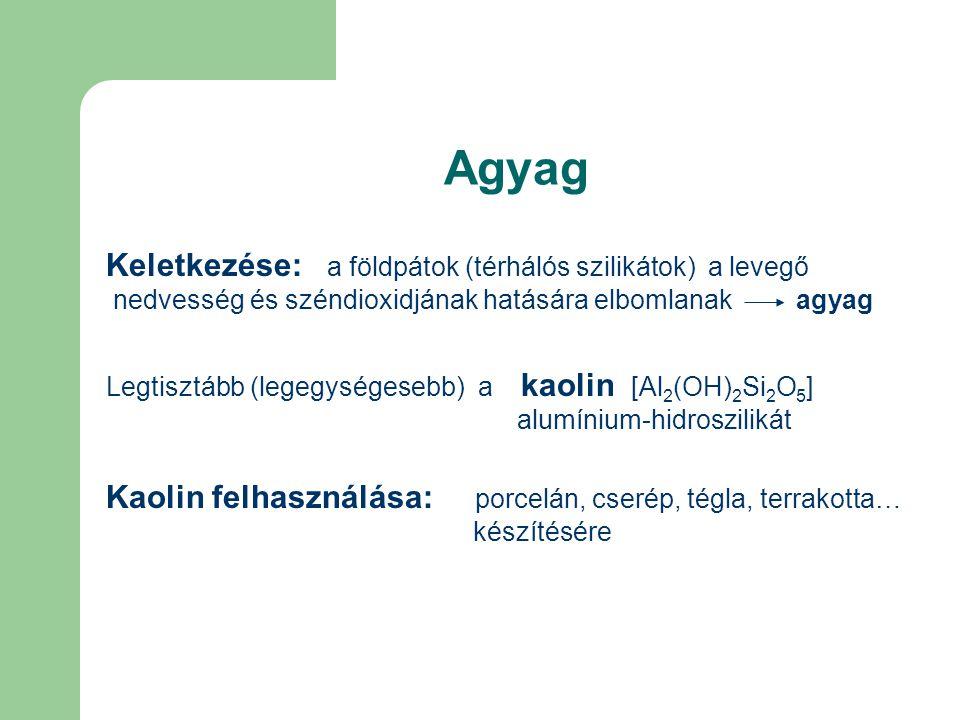 Agyag Keletkezése: a földpátok (térhálós szilikátok) a levegő nedvesség és széndioxidjának hatására elbomlanak agyag Legtisztább (legegységesebb) a kaolin [Al 2 (OH) 2 Si 2 O 5 ] alumínium-hidroszilikát Kaolin felhasználása: porcelán, cserép, tégla, terrakotta… készítésére