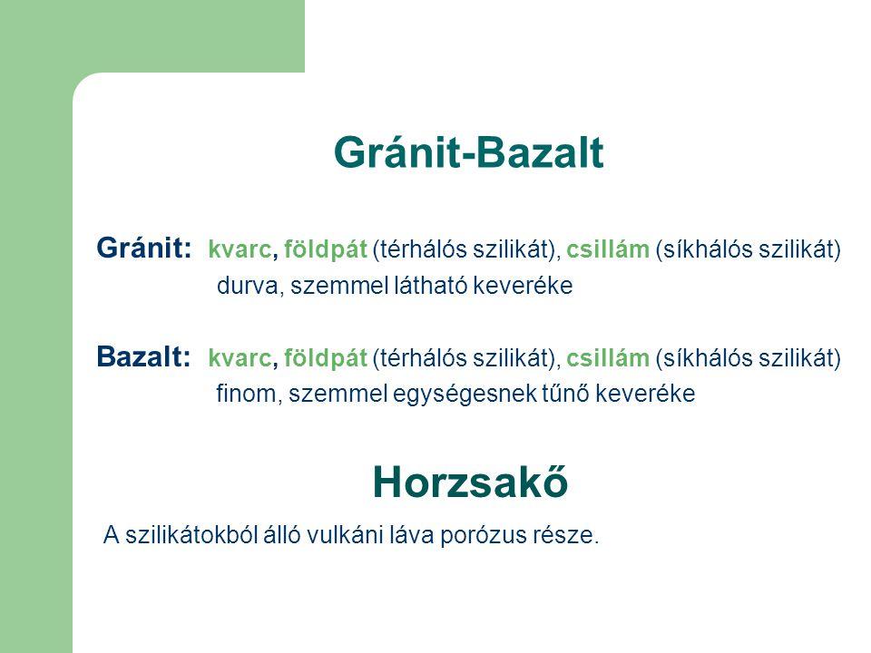 Gránit-Bazalt Gránit: kvarc, földpát (térhálós szilikát), csillám (síkhálós szilikát) durva, szemmel látható keveréke Bazalt: kvarc, földpát (térhálós szilikát), csillám (síkhálós szilikát) finom, szemmel egységesnek tűnő keveréke Horzsakő A szilikátokból álló vulkáni láva porózus része.