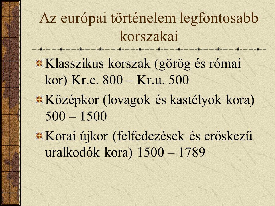 Az európai történelem legfontosabb korszakai Klasszikus korszak (görög és római kor) Kr.e. 800 – Kr.u. 500 Középkor (lovagok és kastélyok kora) 500 –