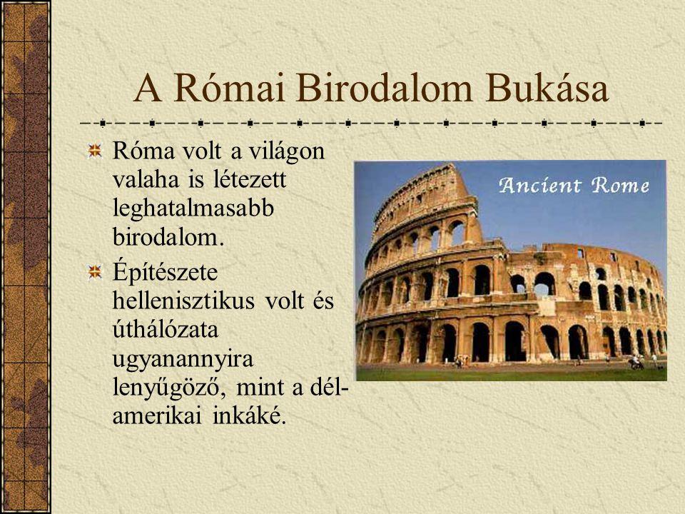 A Római Birodalom Bukása Róma volt a világon valaha is létezett leghatalmasabb birodalom. Építészete hellenisztikus volt és úthálózata ugyanannyira le