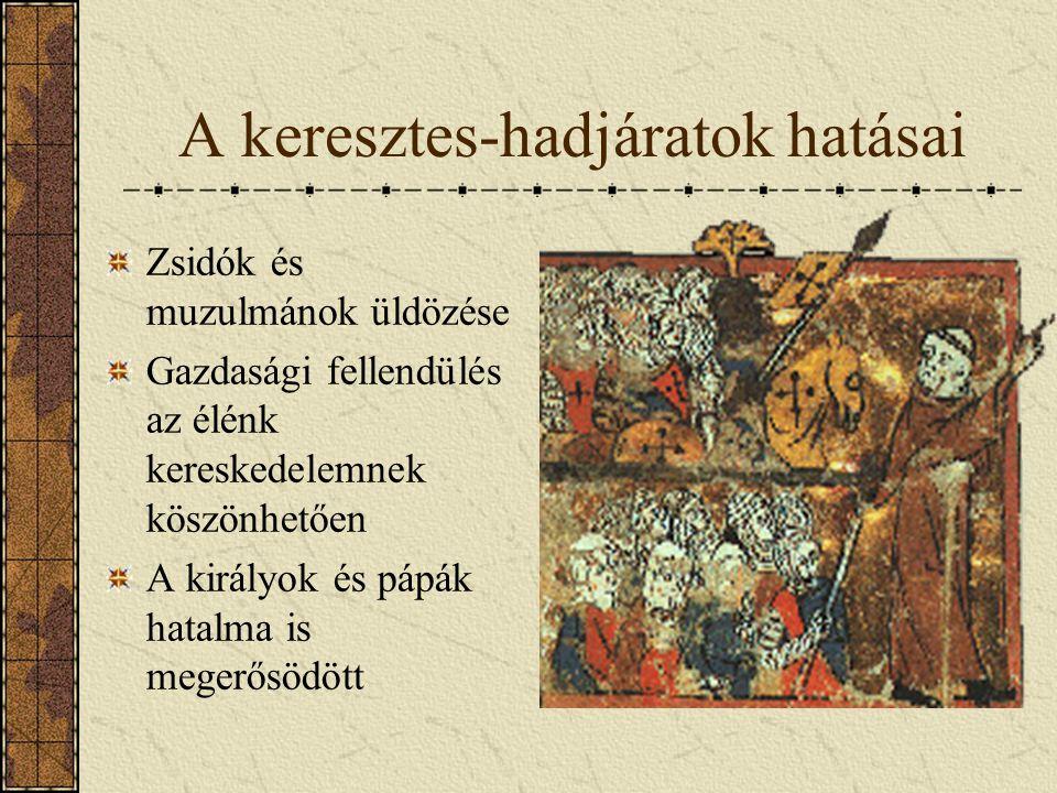 A keresztes-hadjáratok hatásai Zsidók és muzulmánok üldözése Gazdasági fellendülés az élénk kereskedelemnek köszönhetően A királyok és pápák hatalma i