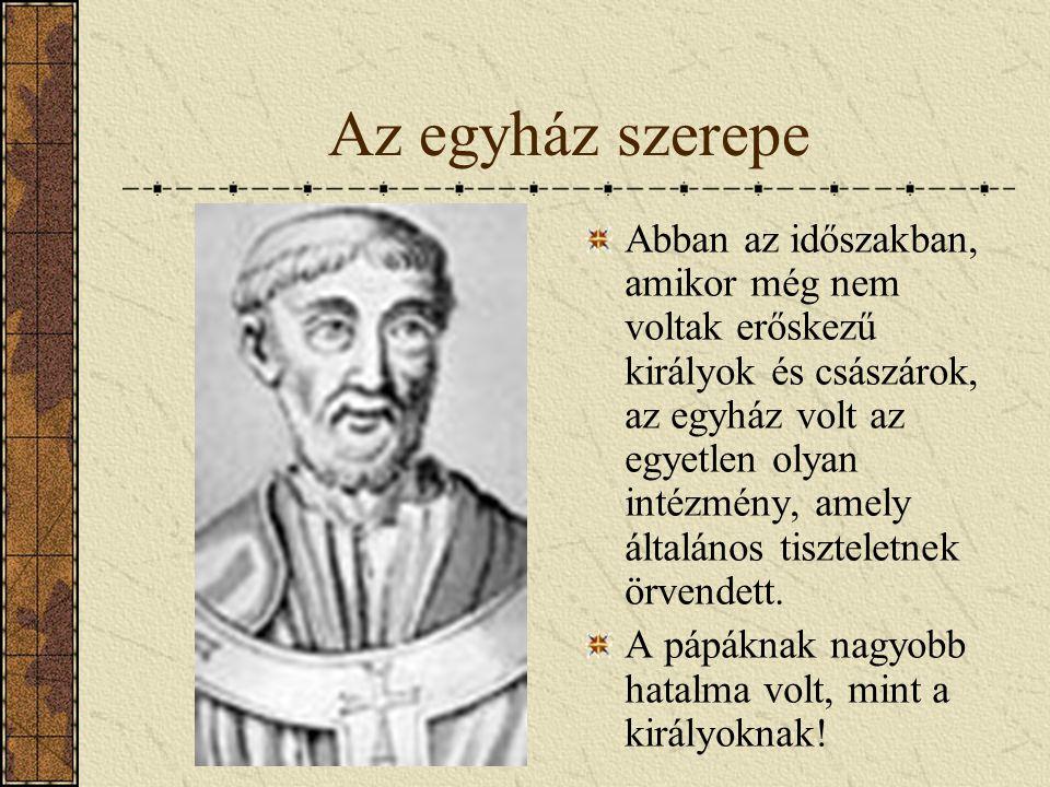 Az egyház szerepe Abban az időszakban, amikor még nem voltak erőskezű királyok és császárok, az egyház volt az egyetlen olyan intézmény, amely általán