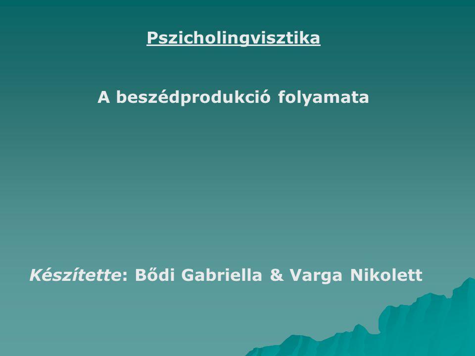 Pszicholingvisztika A beszédprodukció folyamata Készítette: Bődi Gabriella & Varga Nikolett