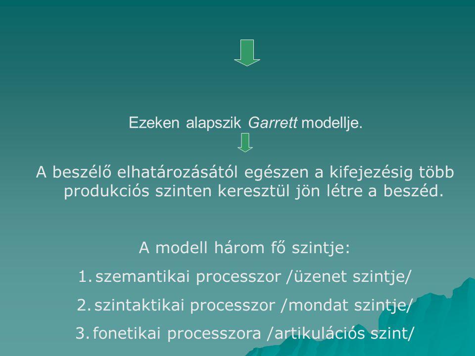Ezeken alapszik Garrett modellje. A beszélő elhatározásától egészen a kifejezésig több produkciós szinten keresztül jön létre a beszéd. A modell három