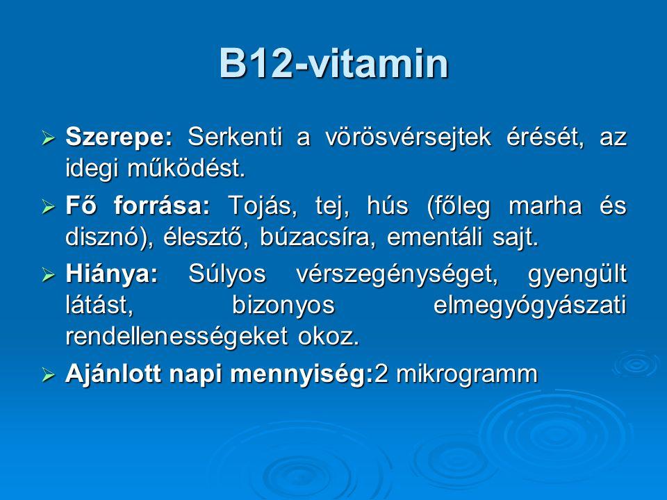 B12-vitamin  Szerepe: Serkenti a vörösvérsejtek érését, az idegi működést.  Fő forrása: Tojás, tej, hús (főleg marha és disznó), élesztő, búzacsíra,