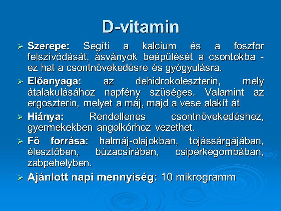 D-vitamin  Szerepe: Segíti a kalcium és a foszfor felszívódását, ásványok beépülését a csontokba - ez hat a csontnövekedésre és gyógyulásra.  Előany