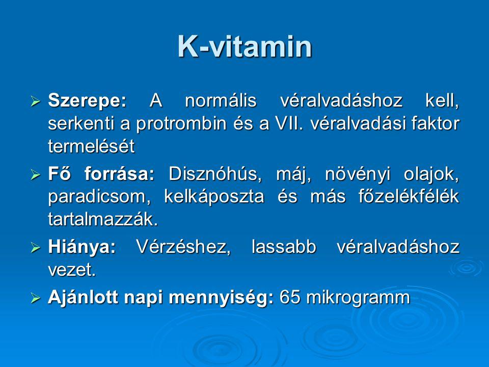 K-vitamin  Szerepe: A normális véralvadáshoz kell, serkenti a protrombin és a VII. véralvadási faktor termelését  Fő forrása: Disznóhús, máj, növény