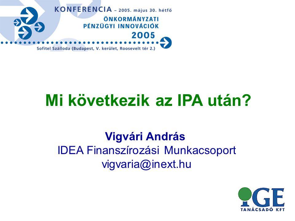 Vigvári András IDEA Finanszírozási Munkacsoport vigvaria@inext.hu Mi következik az IPA után?