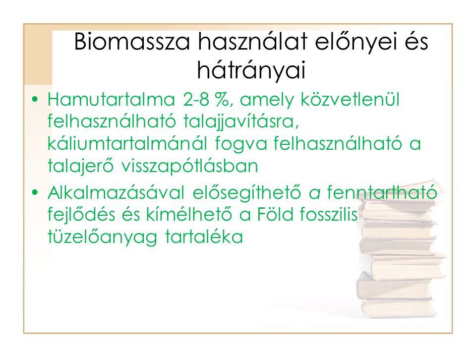 Biomassza használat előnyei és hátrányai Hamutartalma 2-8 %, amely közvetlenül felhasználható talajjavításra, káliumtartalmánál fogva felhasználható a