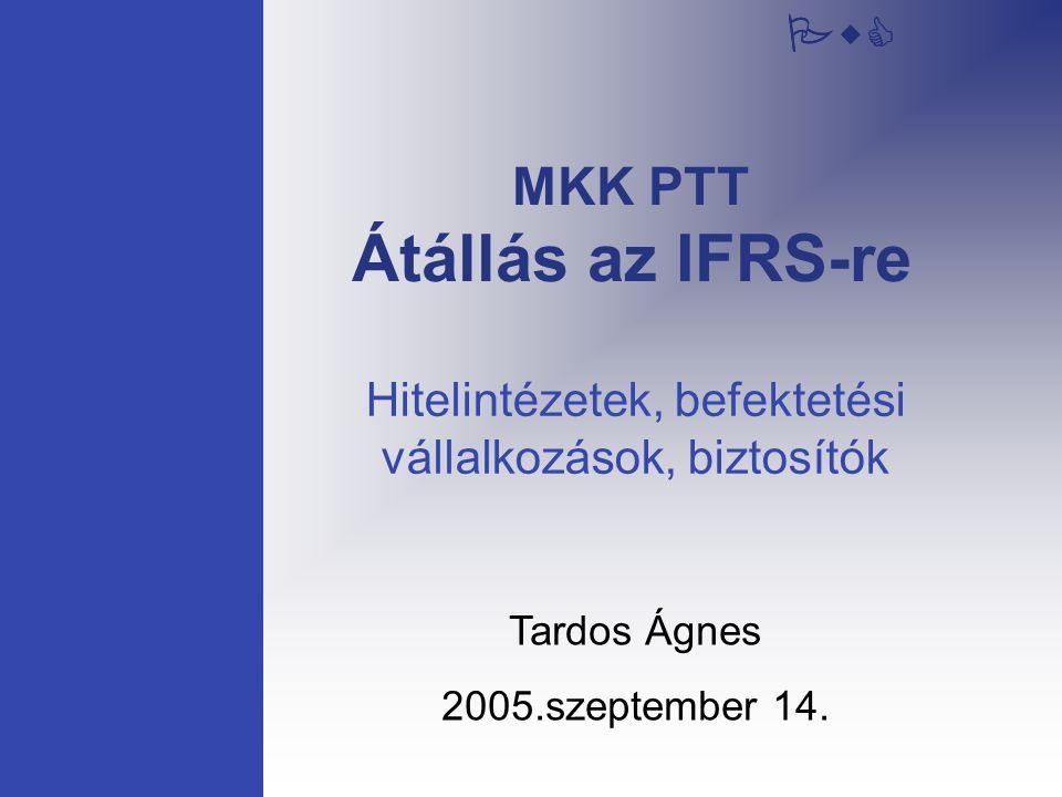 PwC MKK PTT Átállás az IFRS-re Tardos Ágnes 2005.szeptember 14. Hitelintézetek, befektetési vállalkozások, biztosítók PwC