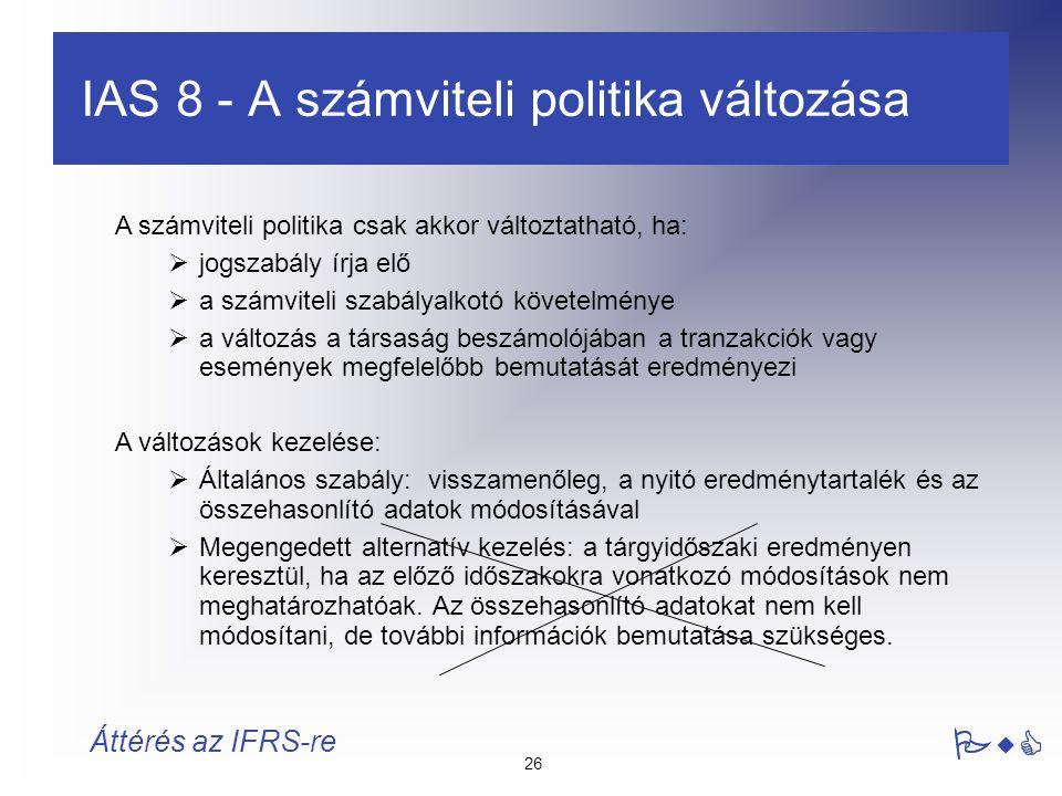 26 PwC Áttérés az IFRS-re A számviteli politika csak akkor változtatható, ha:  jogszabály írja elő  a számviteli szabályalkotó követelménye  a vált