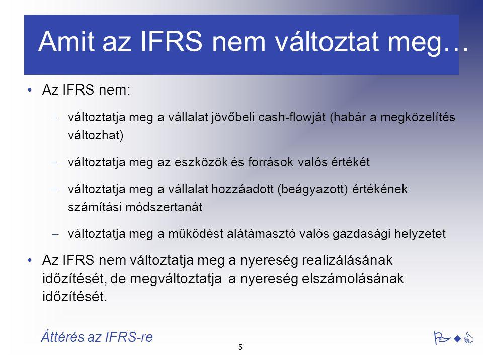 26 PwC Áttérés az IFRS-re A számviteli politika csak akkor változtatható, ha:  jogszabály írja elő  a számviteli szabályalkotó követelménye  a változás a társaság beszámolójában a tranzakciók vagy események megfelelőbb bemutatását eredményezi A változások kezelése:  Általános szabály: visszamenőleg, a nyitó eredménytartalék és az összehasonlító adatok módosításával  Megengedett alternatív kezelés: a tárgyidőszaki eredményen keresztül, ha az előző időszakokra vonatkozó módosítások nem meghatározhatóak.