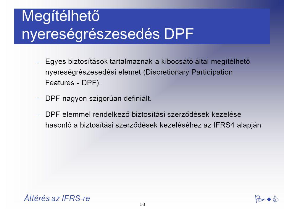 53 PwC Áttérés az IFRS-re Megítélhető nyereségrészesedés DPF – Egyes biztosítások tartalmaznak a kibocsátó által megítélhető nyereségrészesedési eleme