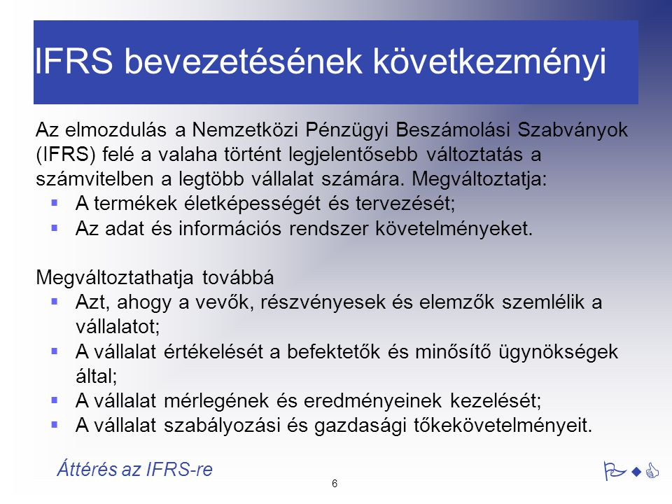 27 PwC Áttérés az IFRS-re IAS8 – Hibák kezelése Javasolt eljárás : A különbség bemutatása az összehasonlító információk átalakításával, a nyitó eredménytartalék módosítása a korábbi évekre jutó hatással Megengedett alternatív eljárás : A teljes visszamenőleges hatás elszámolása a tárgyévi eredménykimutatásban, összehasonlító adatok nem változnak Hibák lesznek Alapvető hibák helyett