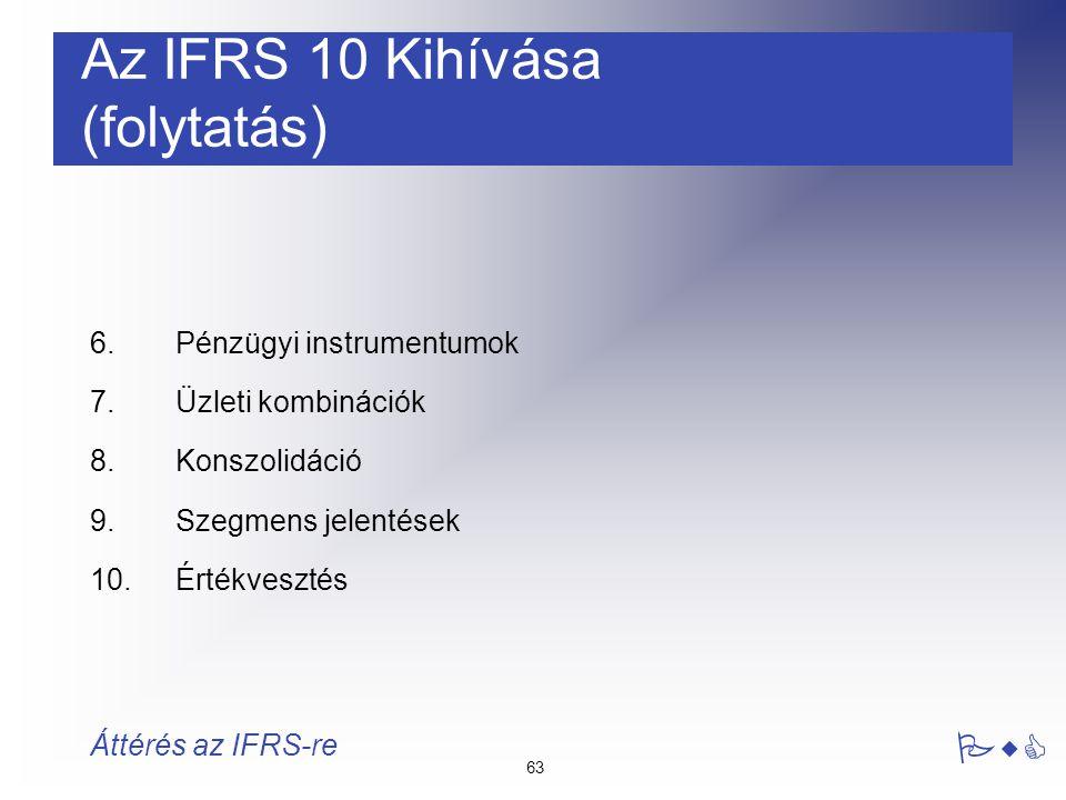 63 PwC Áttérés az IFRS-re 6.Pénzügyi instrumentumok 7. Üzleti kombinációk 8.Konszolidáció 9.Szegmens jelentések 10.Értékvesztés Az IFRS 10 Kihívása (f