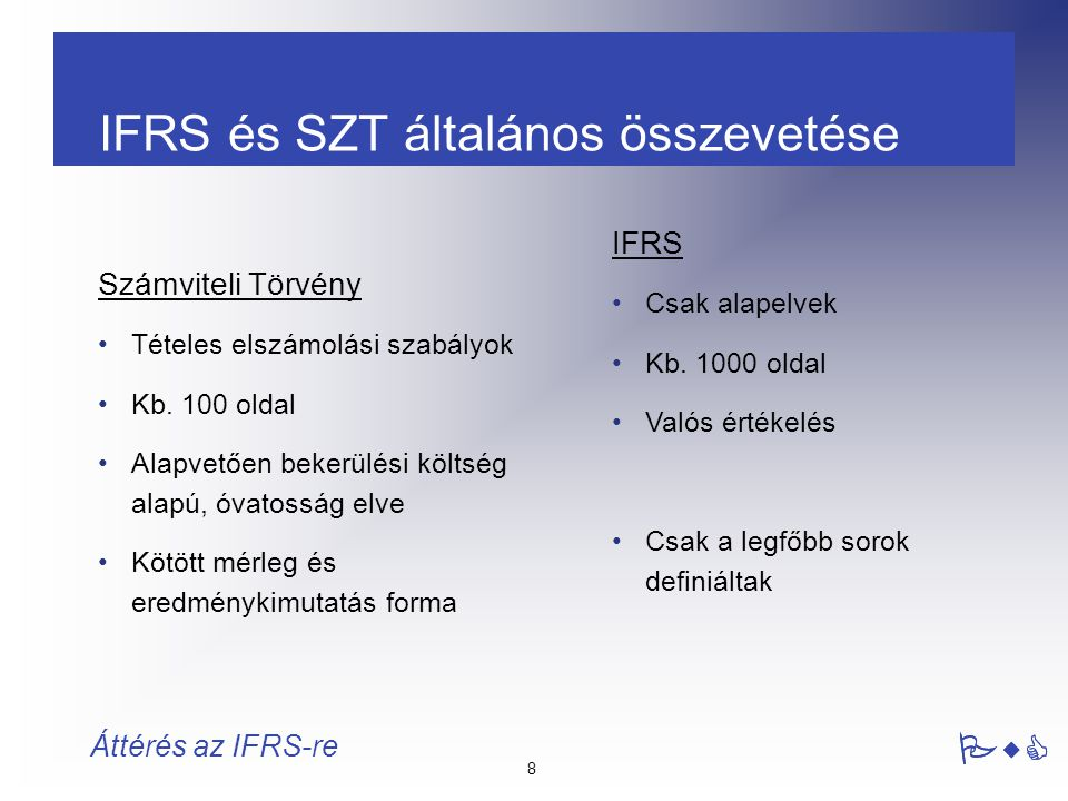 8 Áttérés az IFRS-re Számviteli Törvény Tételes elszámolási szabályok Kb. 100 oldal Alapvetően bekerülési költség alapú, óvatosság elve Kötött mérleg