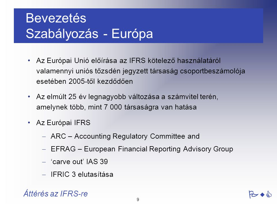10 PwC Áttérés az IFRS-re Bevezetés Szabályozás - Magyarország Magyarországi hatás – Közvetlen : BÉT-en jegyzett cégek (Önálló beszámoló) – Közvetett : Anyavállalat jegyzett EU tőzsdén Csoport jelentési csomag Számviteli Törvény Változása 2004 Cél: EU jogharmonizáció  Közeledés az IFRS felé Kapcsolódó főbb EU szabályozások: – 1606/2002 (EK) rendelet: A tőzsdén jegyzett társaságok számára az IFRS szabványok kötelező használata a konszolidált beszámoló elkészítésére – 2001/65/EK irányelv: a valós értékelés bevezetése a pénzügyi instrumentumok bizonyos körére, PwC