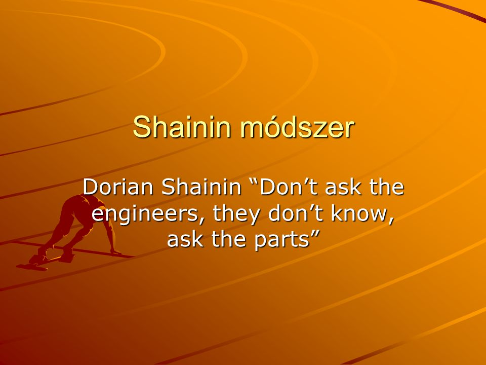 "Shainin módszer Dorian Shainin ""Don't ask the engineers, they don't know, ask the parts"""