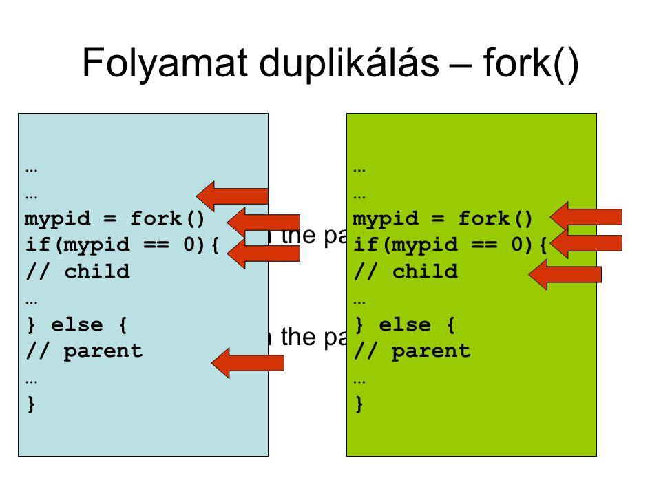 Folyamat duplikálás – fork() mypid = fork() If(mypid == 0) { // Child printf( %ld – I'm the parent\n , getpid()) } else { // parent printf( %ld – I'm the parent\n , getpid()) } … mypid = fork() if(mypid == 0){ // child … } else { // parent … } … mypid = fork() if(mypid == 0){ // child … } else { // parent … }