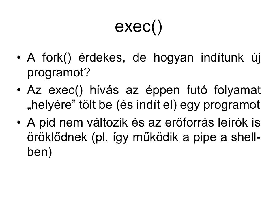 """exec() A fork() érdekes, de hogyan indítunk új programot? Az exec() hívás az éppen futó folyamat """"helyére"""" tölt be (és indít el) egy programot A pid n"""