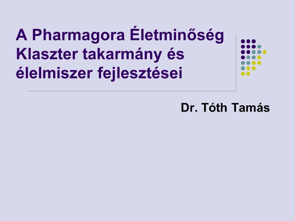 A Pharmagora Életminőség Klaszter takarmány és élelmiszer fejlesztései Dr. Tóth Tamás