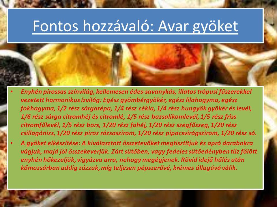 Fontos hozzávaló: Avar gyöket Enyhén pirossas színvilág, kellemesen édes-savanykás, illatos trópusi fűszerekkel vezetett harmonikus ízvilág: Egész gyömbérgyökér, egész lilahagyma, egész fokhagyma, 1/2 rész sárgarépa, 1/4 rész cékla, 1/4 rész hungyök gyökér és levél, 1/6 rész sárga citromhéj és citromlé, 1/5 rész bazsalikomlevél, 1/5 rész friss citromfűlevél, 1/5 rész bors, 1/20 rész fahéj, 1/20 rész szegfűszeg, 1/20 rész csillagánizs, 1/20 rész piros rózsaszirom, 1/20 rész pipacsvirágszirom, 1/20 rész só.