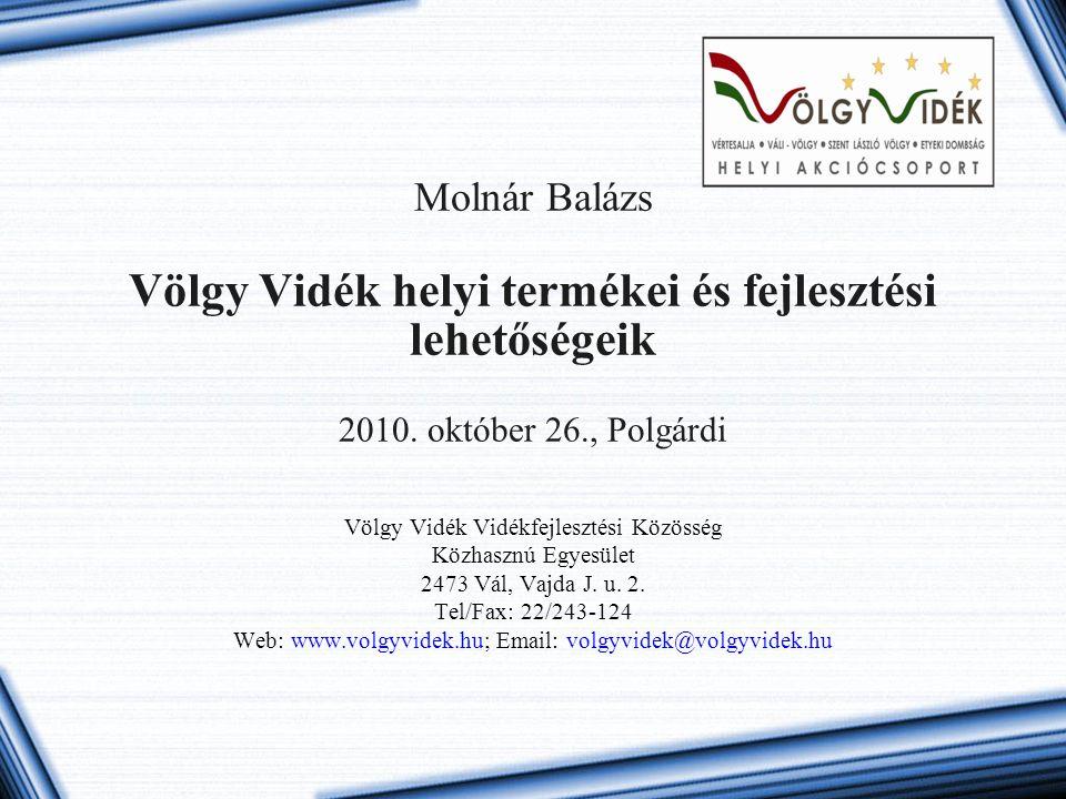 Molnár Balázs Völgy Vidék helyi termékei és fejlesztési lehetőségeik 2010. október 26., Polgárdi Völgy Vidék Vidékfejlesztési Közösség Közhasznú Egyes