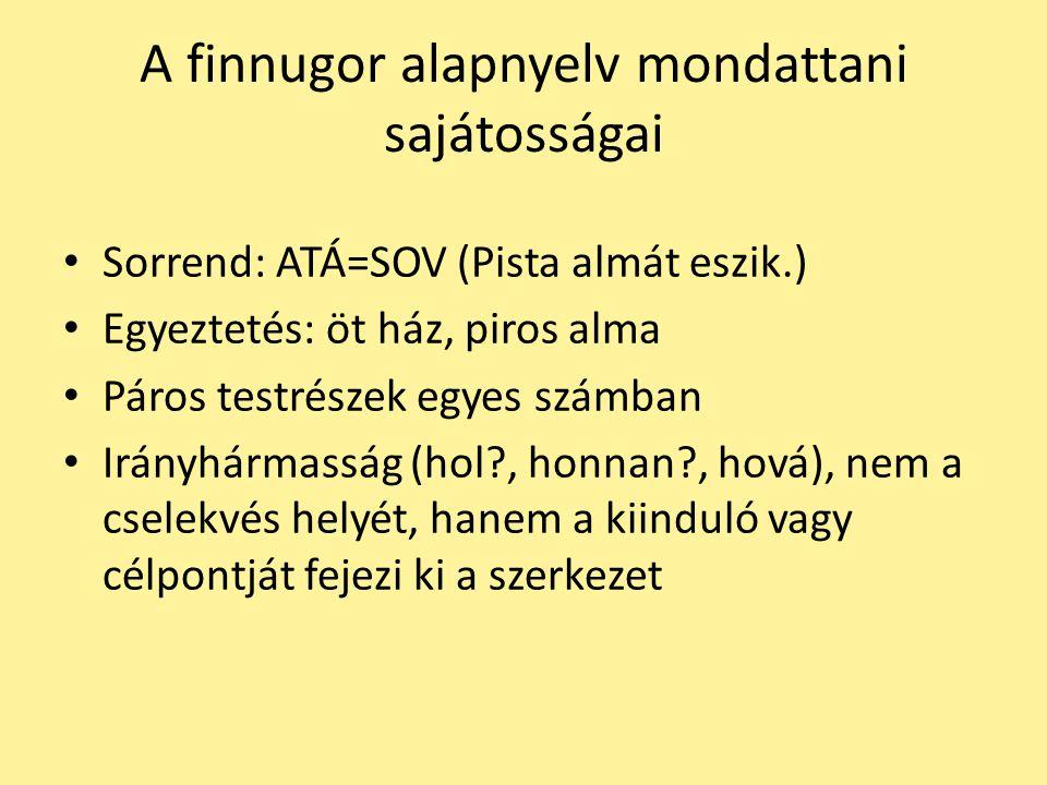A finnugor alapnyelv mondattani sajátosságai Sorrend: ATÁ=SOV (Pista almát eszik.) Egyeztetés: öt ház, piros alma Páros testrészek egyes számban Irány
