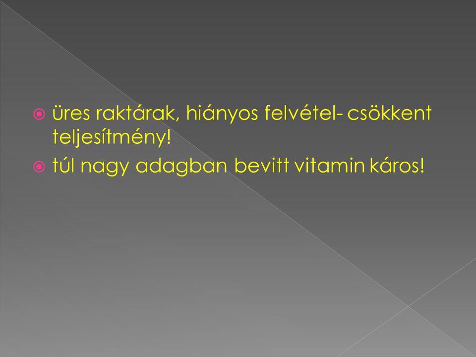  üres raktárak, hiányos felvétel- csökkent teljesítmény!  túl nagy adagban bevitt vitamin káros!