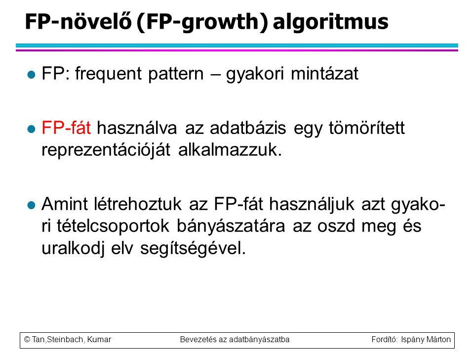 © Tan,Steinbach, Kumar Bevezetés az adatbányászatba Fordító: Ispány Márton FP-növelő (FP-growth) algoritmus l FP: frequent pattern – gyakori mintázat